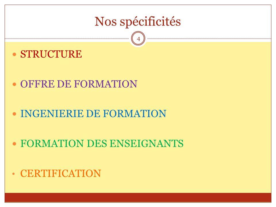 Nos spécificités STRUCTURE OFFRE DE FORMATION INGENIERIE DE FORMATION