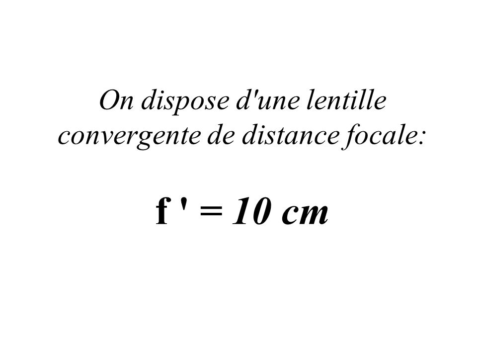 On dispose d une lentille convergente de distance focale: f = 10 cm