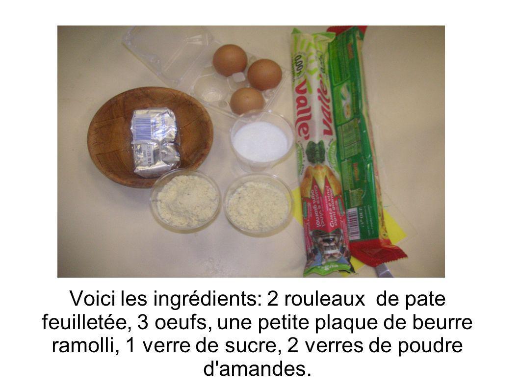 Voici les ingrédients: 2 rouleaux de pate feuilletée, 3 oeufs, une petite plaque de beurre ramolli, 1 verre de sucre, 2 verres de poudre d amandes.
