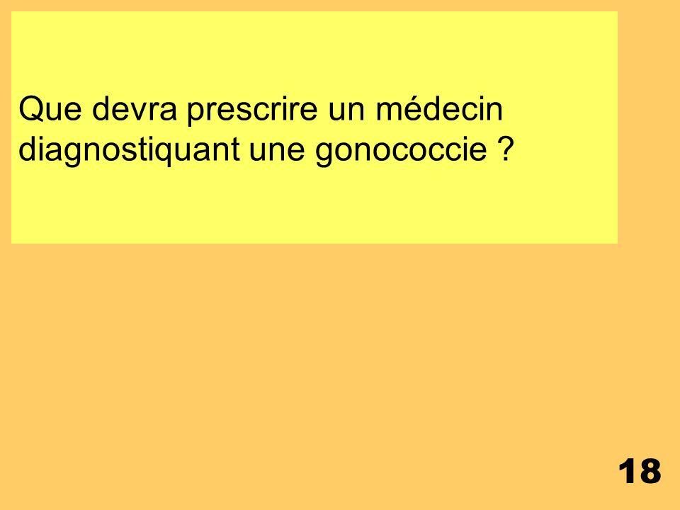 Que devra prescrire un médecin diagnostiquant une gonococcie