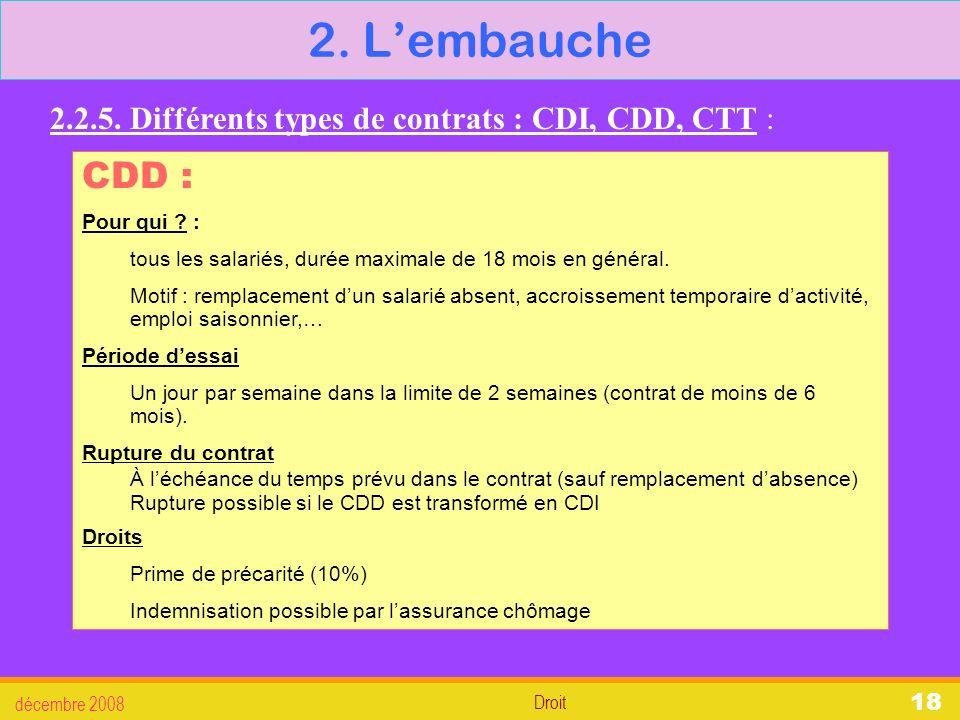 2. L'embauche 2.2.5. Différents types de contrats : CDI, CDD, CTT : CDD : Pour qui : tous les salariés, durée maximale de 18 mois en général.