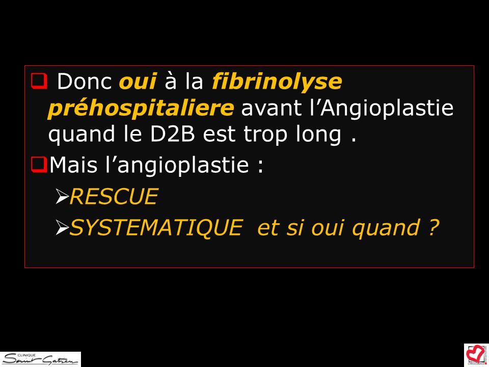 Donc oui à la fibrinolyse préhospitaliere avant l'Angioplastie quand le D2B est trop long .