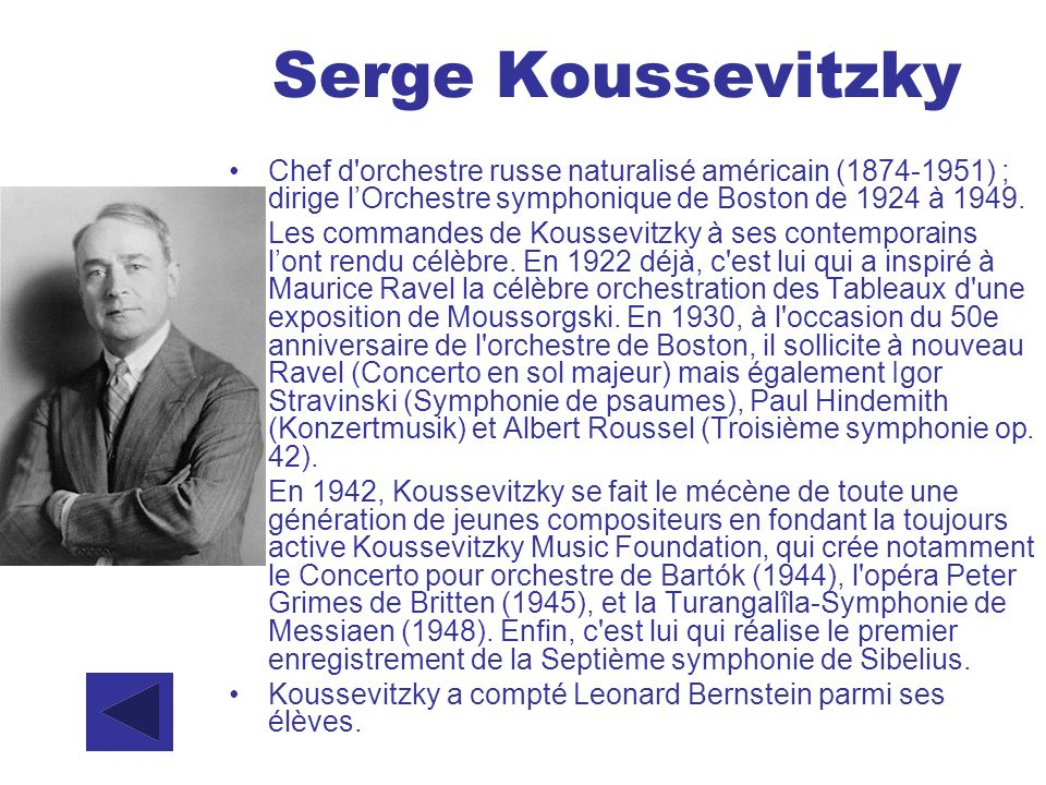 Serge Koussevitzky Chef d orchestre russe naturalisé américain (1874-1951) ; dirige l'Orchestre symphonique de Boston de 1924 à 1949.