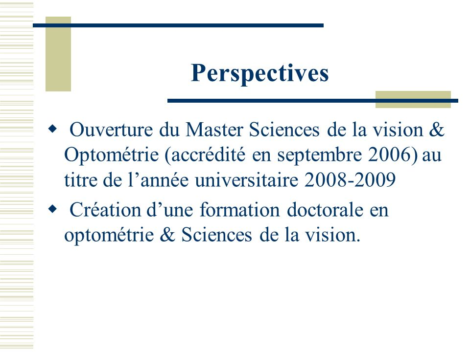 Perspectives Ouverture du Master Sciences de la vision & Optométrie (accrédité en septembre 2006) au titre de l'année universitaire 2008-2009.
