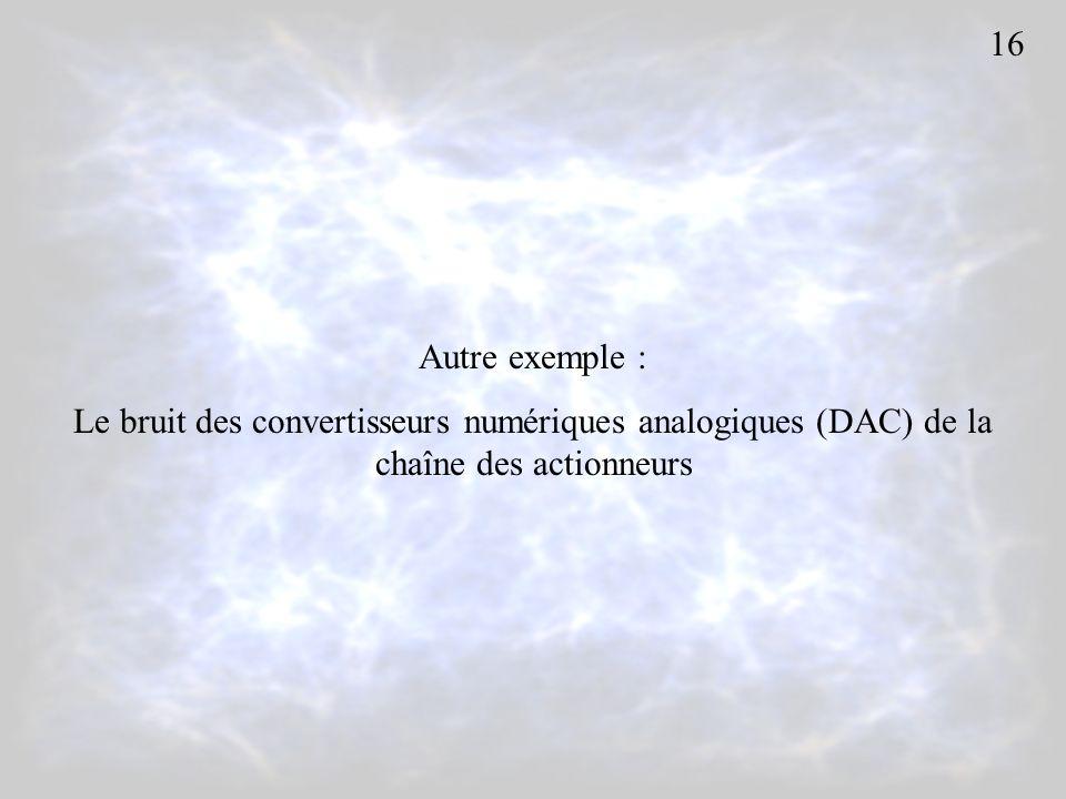 16 Autre exemple : Le bruit des convertisseurs numériques analogiques (DAC) de la chaîne des actionneurs.