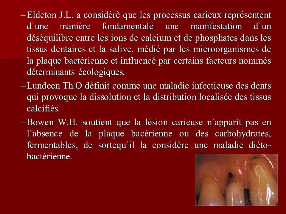 Eldeton J.L. a considèrè que les processus carieux représentent d`une manière fondamentale une manifestation d`un déséquilibre entre les ions de calcium et de phosphates dans les tissus dentaires et la salive, médié par les microorganismes de la plaque bactérienne et influencé par certains facteurs nommés déterminants écologiques.