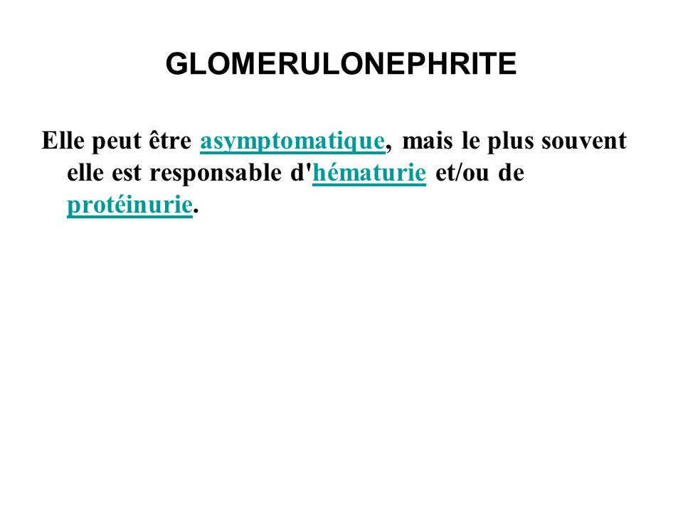 GLOMERULONEPHRITE Elle peut être asymptomatique, mais le plus souvent elle est responsable d hématurie et/ou de protéinurie.