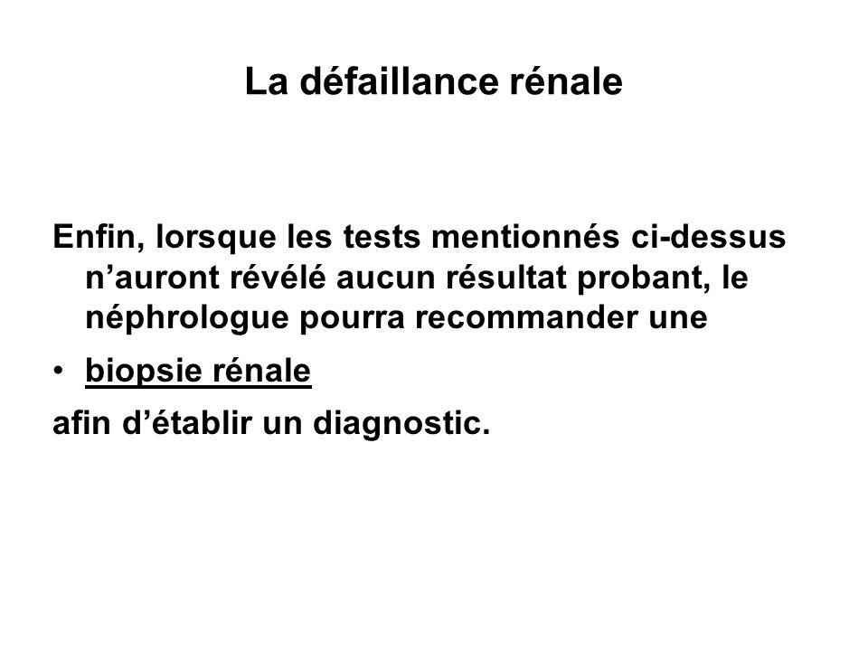 La défaillance rénale Enfin, lorsque les tests mentionnés ci-dessus n'auront révélé aucun résultat probant, le néphrologue pourra recommander une.