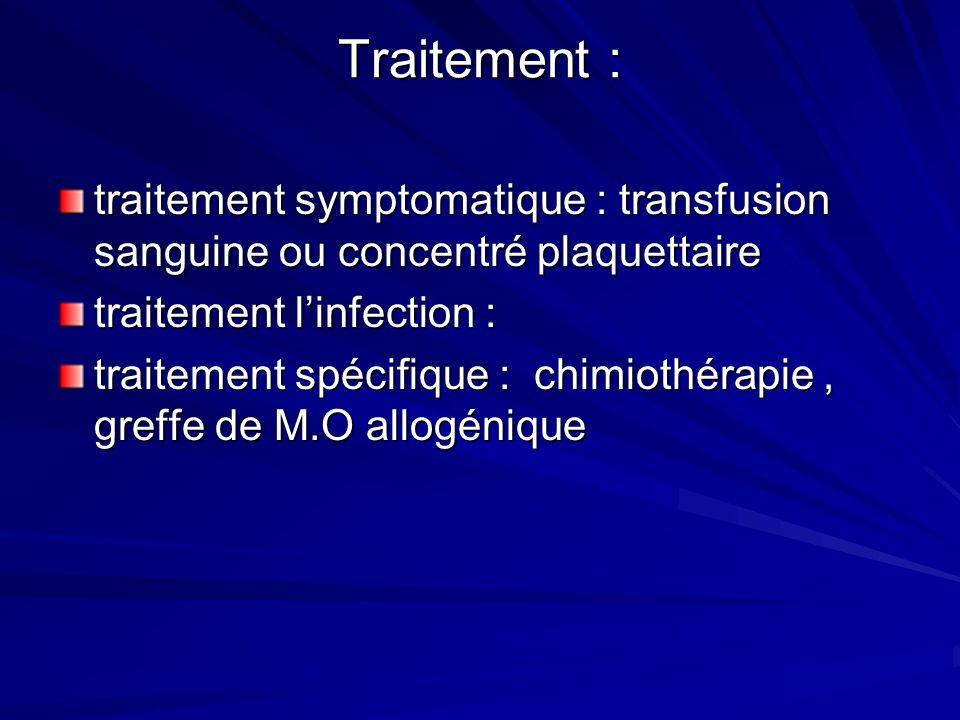Traitement :traitement symptomatique : transfusion sanguine ou concentré plaquettaire traitement l'infection :