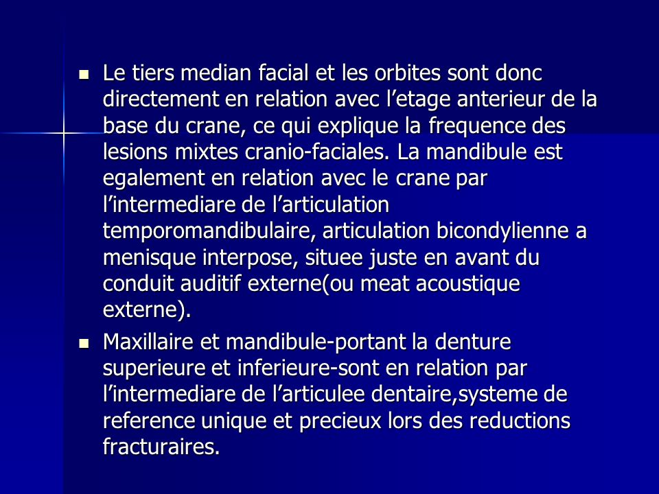 Le tiers median facial et les orbites sont donc directement en relation avec l'etage anterieur de la base du crane, ce qui explique la frequence des lesions mixtes cranio-faciales. La mandibule est egalement en relation avec le crane par l'intermediare de l'articulation temporomandibulaire, articulation bicondylienne a menisque interpose, situee juste en avant du conduit auditif externe(ou meat acoustique externe).