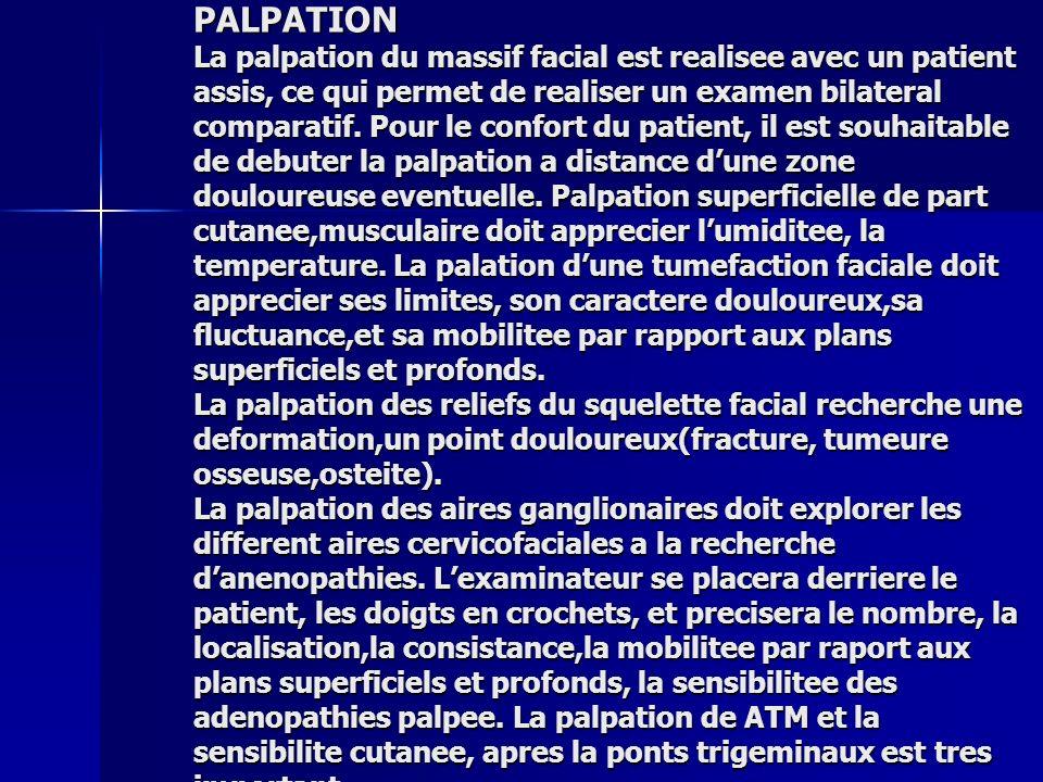 PALPATION La palpation du massif facial est realisee avec un patient assis, ce qui permet de realiser un examen bilateral comparatif.