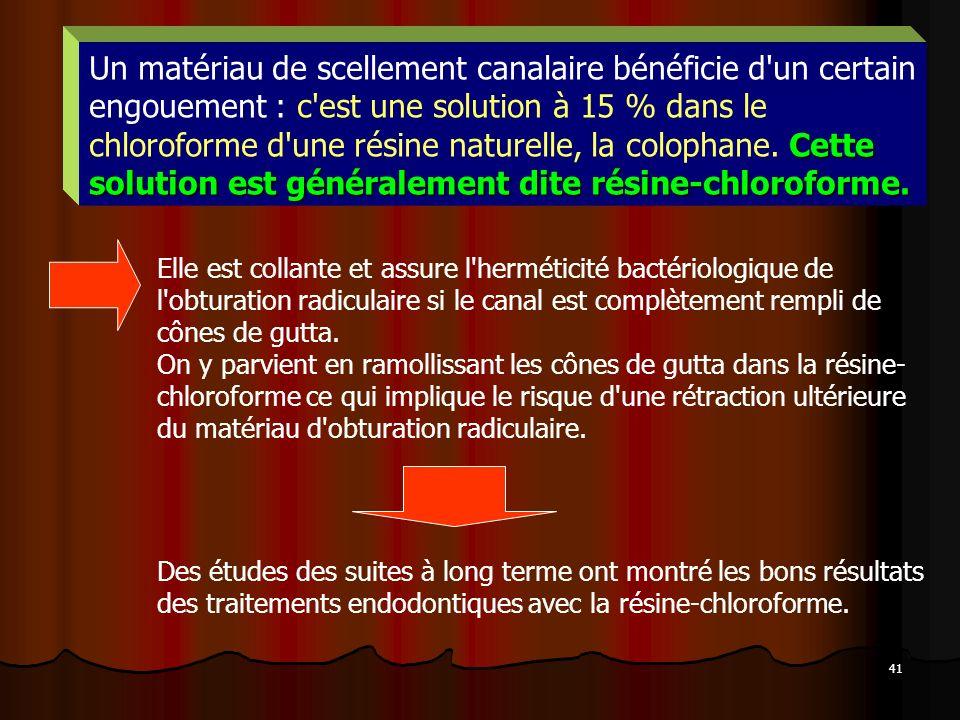 Un matériau de scellement canalaire bénéficie d un certain engouement : c est une solution à 15 % dans le chloroforme d une résine naturelle, la colophane. Cette solution est généralement dite résine-chloroforme.