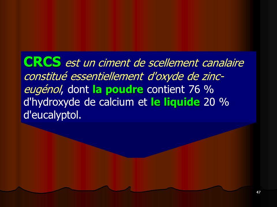 CRCS est un ciment de scellement canalaire constitué essentiellement d oxyde de zinc- eugénol, dont la poudre contient 76 % d hydroxyde de calcium et le liquide 20 % d eucalyptol.