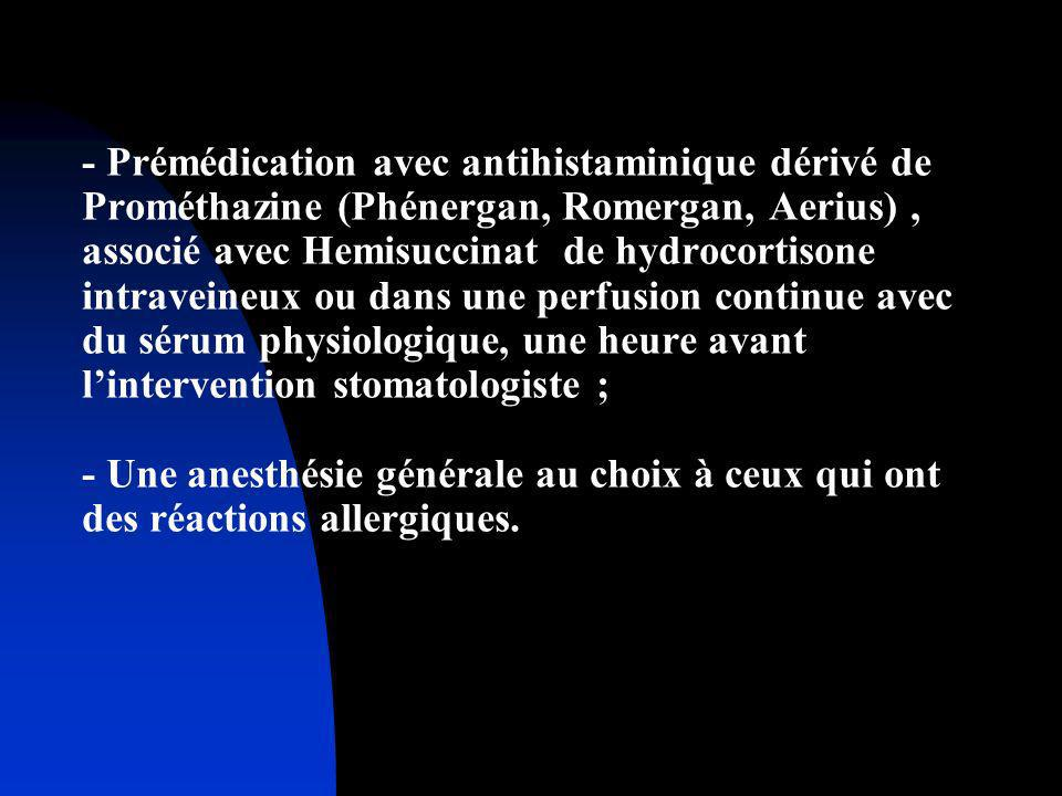 - Prémédication avec antihistaminique dérivé de Prométhazine (Phénergan, Romergan, Aerius) , associé avec Hemisuccinat de hydrocortisone intraveineux ou dans une perfusion continue avec du sérum physiologique, une heure avant l'intervention stomatologiste ; - Une anesthésie générale au choix à ceux qui ont des réactions allergiques.