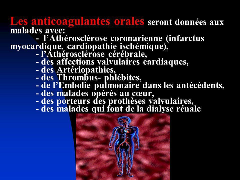 Les anticoagulantes orales seront données aux malades avec: - l'Athérosclérose coronarienne (infarctus myocardique, cardiopathie ischémique), - l'Athérosclérose cérébrale, - des affections valvulaires cardiaques, - des Artériopathies, - des Thrombus- phlébites, - de l'Embolie pulmonaire dans les antécédents, - des malades opérés au cœur, - des porteurs des prothèses valvulaires, - des malades qui font de la dialyse rénale