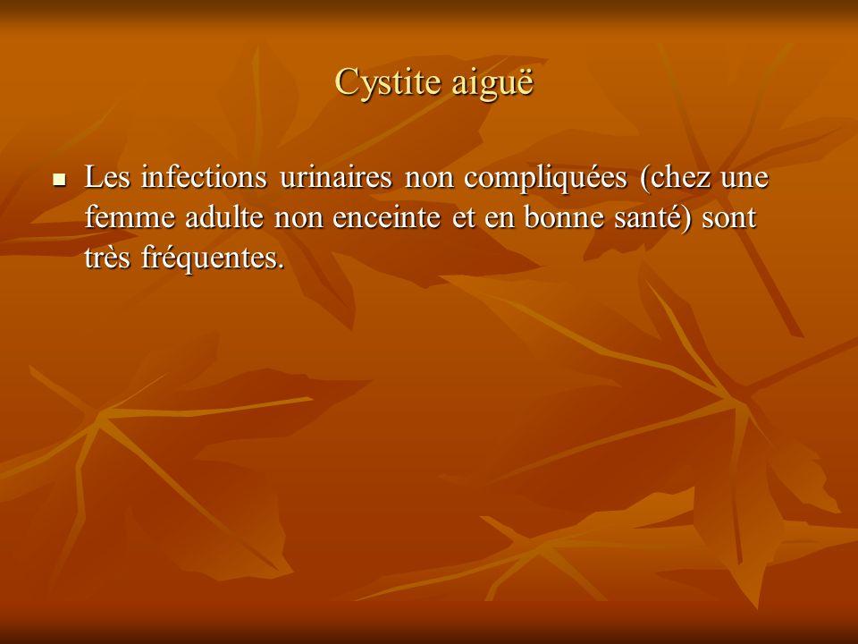 Cystite aiguë Les infections urinaires non compliquées (chez une femme adulte non enceinte et en bonne santé) sont très fréquentes.