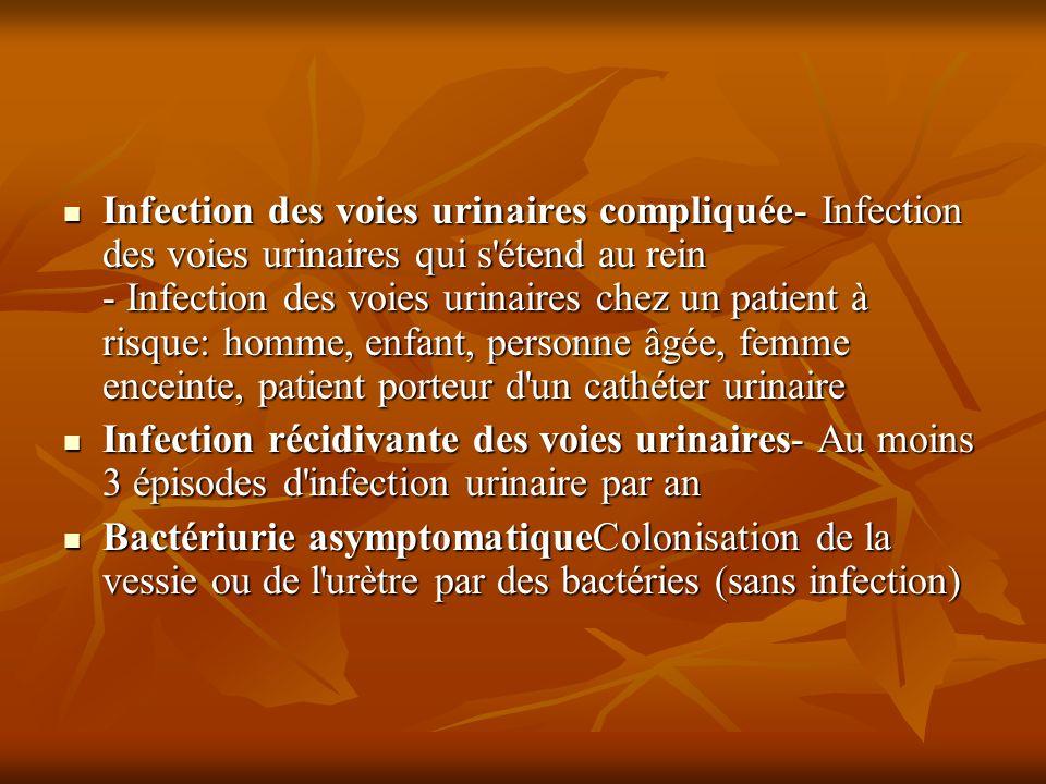 Infection des voies urinaires compliquée- Infection des voies urinaires qui s étend au rein - Infection des voies urinaires chez un patient à risque: homme, enfant, personne âgée, femme enceinte, patient porteur d un cathéter urinaire