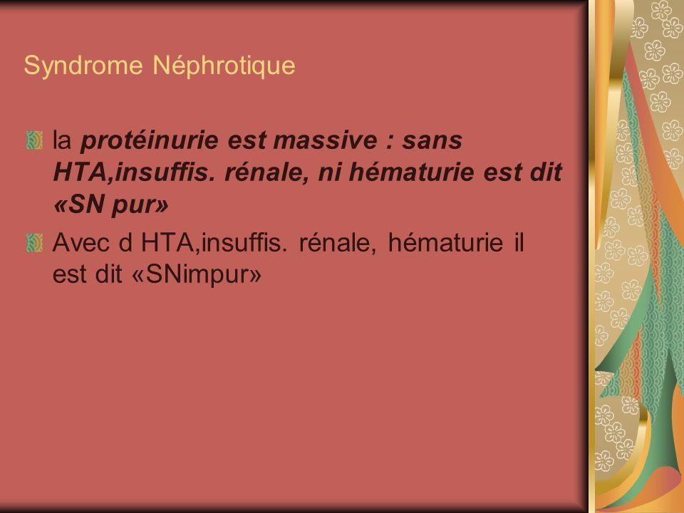 Syndrome Néphrotique la protéinurie est massive : sans HTA,insuffis. rénale, ni hématurie est dit «SN pur»