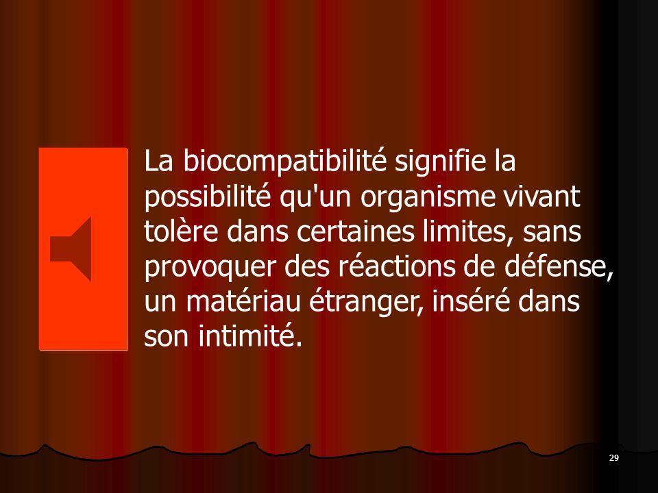 La biocompatibilité signifie la possibilité qu un organisme vivant tolère dans certaines limites, sans provoquer des réactions de défense, un matériau étranger, inséré dans son intimité.
