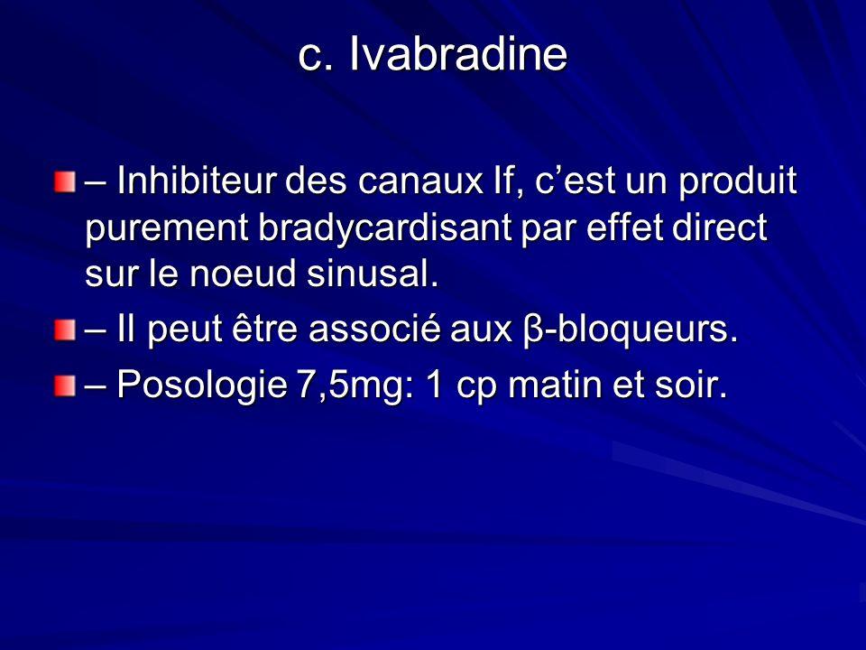 c. Ivabradine – Inhibiteur des canaux If, c'est un produit purement bradycardisant par effet direct sur le noeud sinusal.