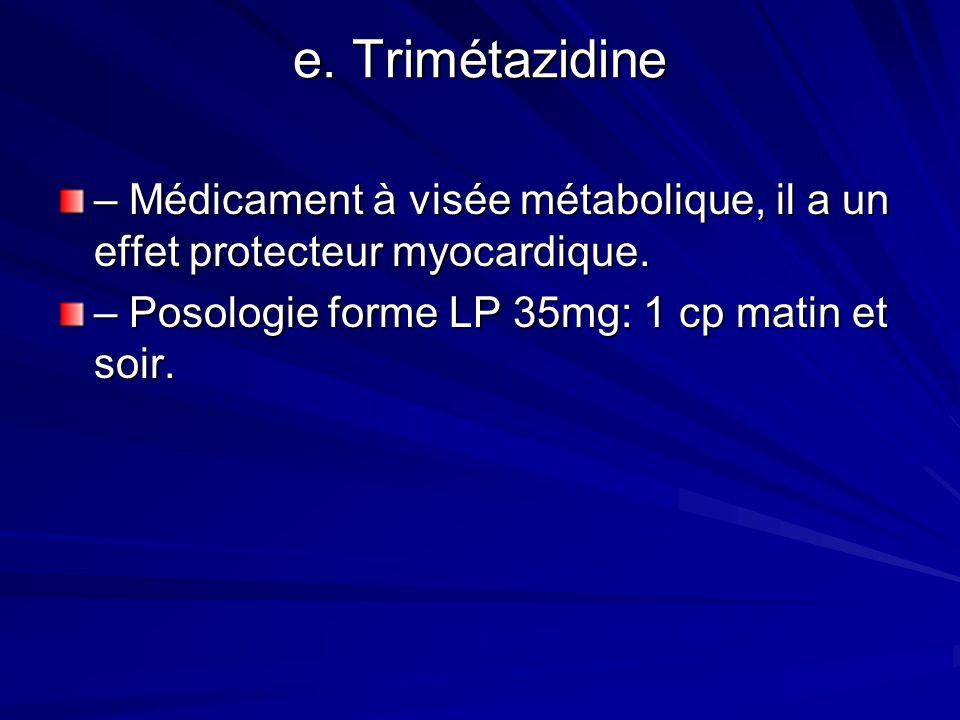 e. Trimétazidine – Médicament à visée métabolique, il a un effet protecteur myocardique.