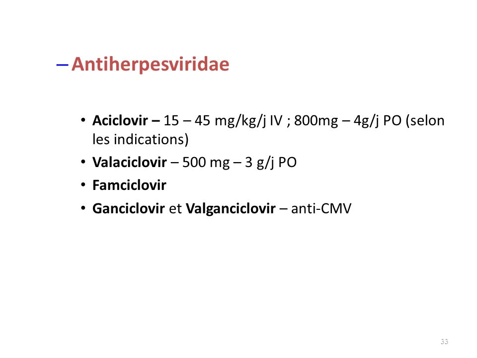 Antiherpesviridae Aciclovir – 15 – 45 mg/kg/j IV ; 800mg – 4g/j PO (selon les indications) Valaciclovir – 500 mg – 3 g/j PO.