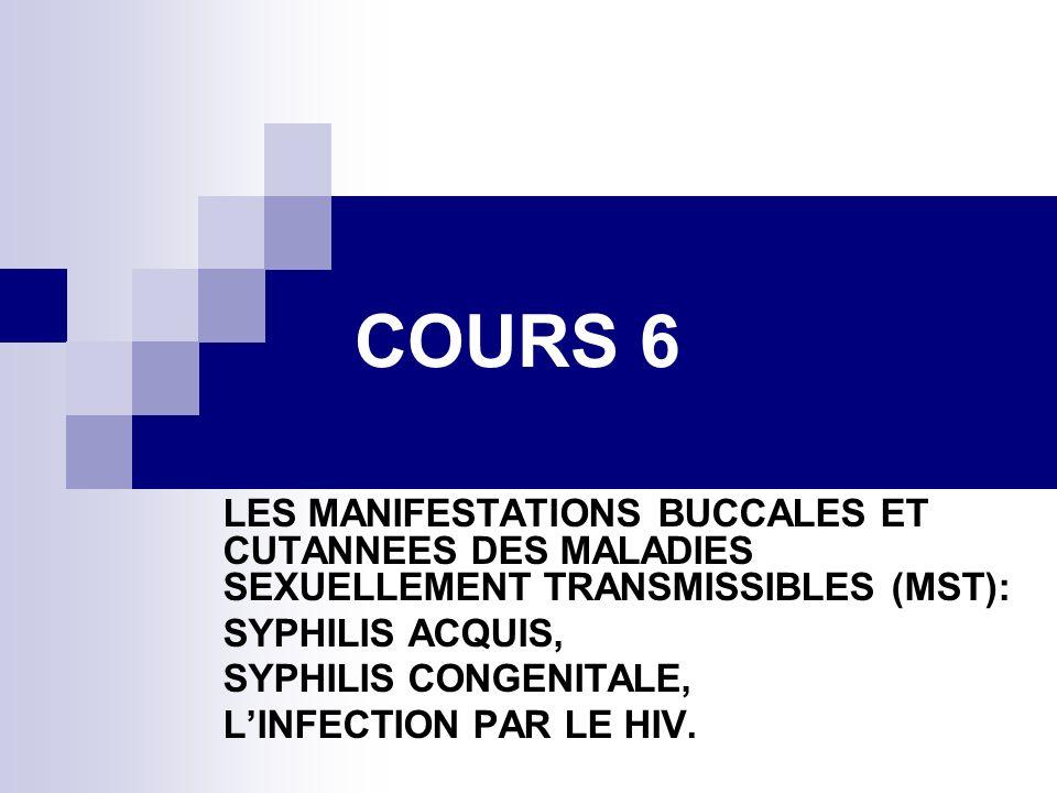 COURS 6 LES MANIFESTATIONS BUCCALES ET CUTANNEES DES MALADIES SEXUELLEMENT TRANSMISSIBLES (MST): SYPHILIS ACQUIS,