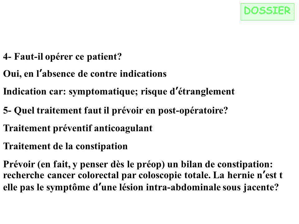 DOSSIER 4- Faut-il opérer ce patient Oui, en l'absence de contre indications. Indication car: symptomatique; risque d'étranglement.