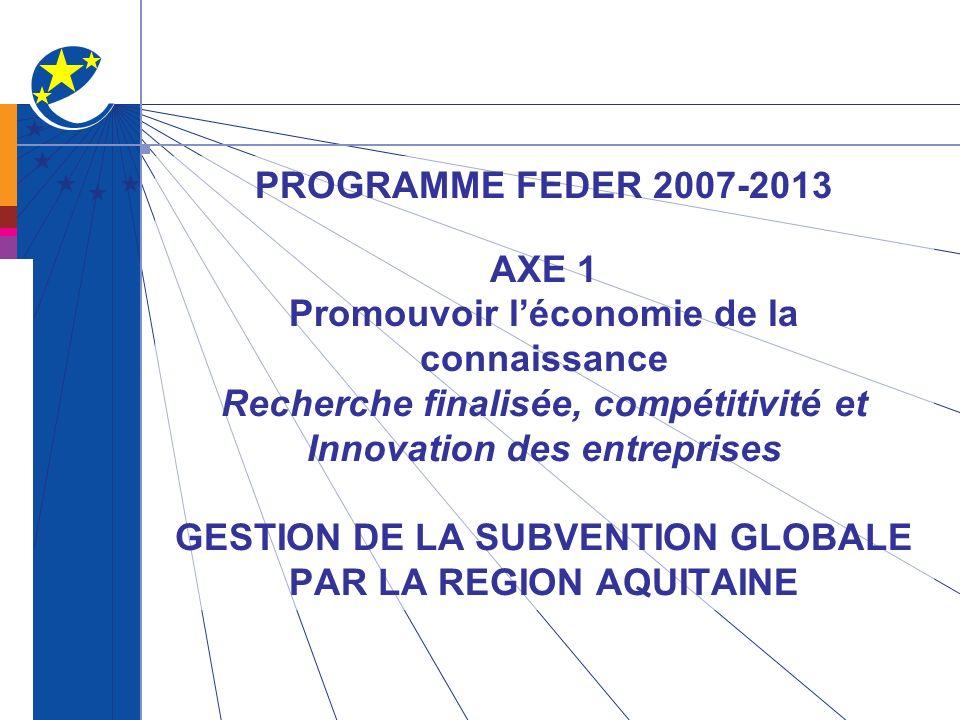 PROGRAMME FEDER 2007-2013 AXE 1 Promouvoir l'économie de la connaissance Recherche finalisée, compétitivité et Innovation des entreprises GESTION DE LA SUBVENTION GLOBALE PAR LA REGION AQUITAINE