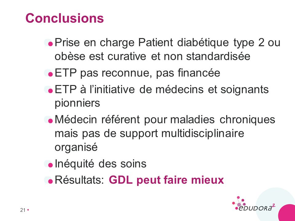 Conclusions Prise en charge Patient diabétique type 2 ou obèse est curative et non standardisée. ETP pas reconnue, pas financée.