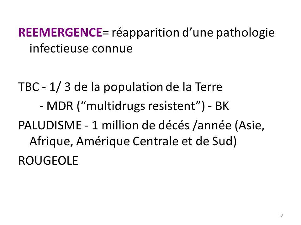 REEMERGENCE= réapparition d'une pathologie infectieuse connue TBC - 1/ 3 de la population de la Terre - MDR ( multidrugs resistent ) - BK PALUDISME - 1 million de décés /année (Asie, Afrique, Amérique Centrale et de Sud) ROUGEOLE