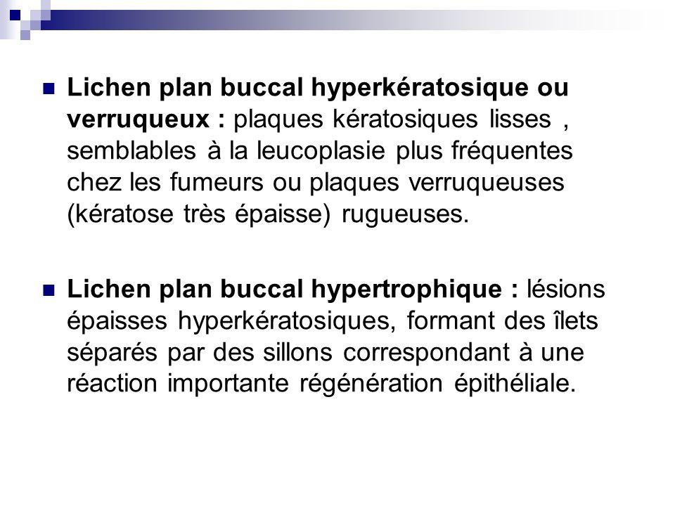 Lichen plan buccal hyperkératosique ou verruqueux : plaques kératosiques lisses , semblables à la leucoplasie plus fréquentes chez les fumeurs ou plaques verruqueuses (kératose très épaisse) rugueuses.