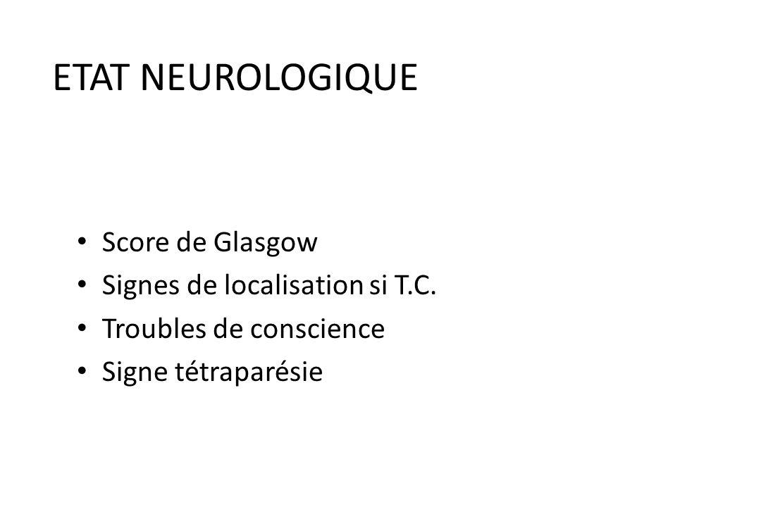 ETAT NEUROLOGIQUE Score de Glasgow Signes de localisation si T.C.