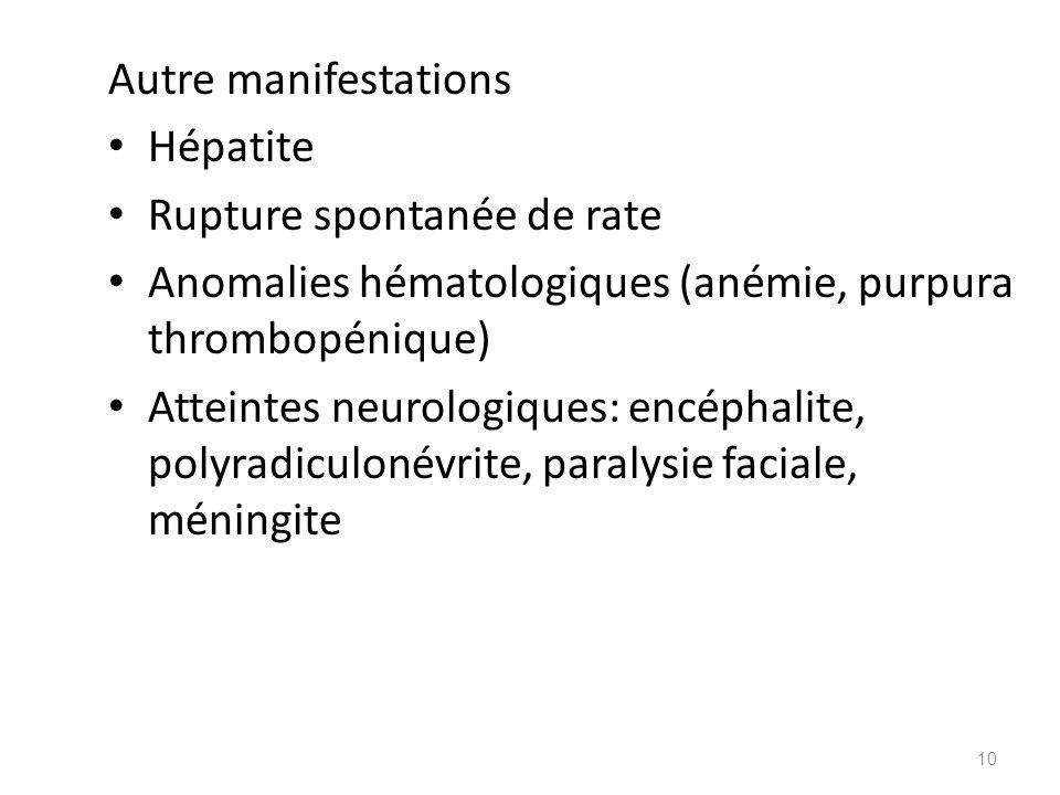 Autre manifestations Hépatite. Rupture spontanée de rate. Anomalies hématologiques (anémie, purpura thrombopénique)