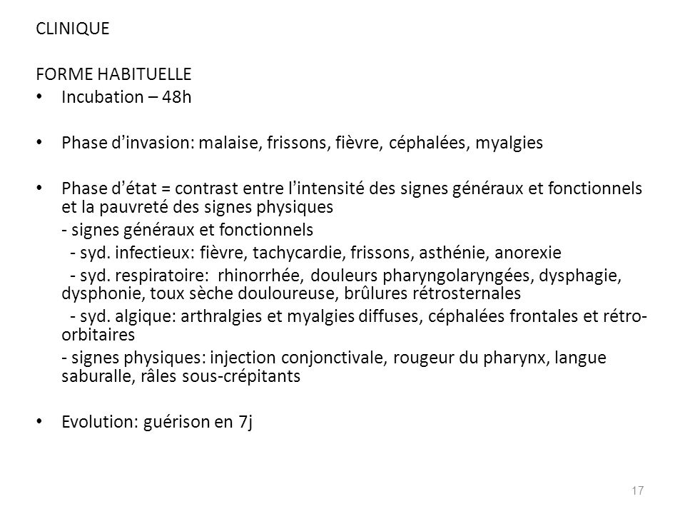 CLINIQUE FORME HABITUELLE. Incubation – 48h. Phase d'invasion: malaise, frissons, fièvre, céphalées, myalgies.