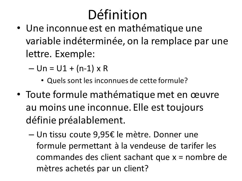DéfinitionUne inconnue est en mathématique une variable indéterminée, on la remplace par une lettre. Exemple: