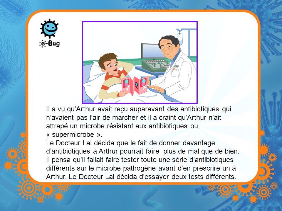 Il a vu qu'Arthur avait reçu auparavant des antibiotiques qui n'avaient pas l'air de marcher et il a craint qu'Arthur n'ait attrapé un microbe résistant aux antibiotiques ou « supermicrobe ».