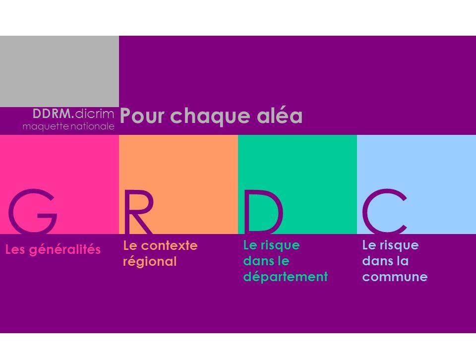 G R D C Pour chaque aléa DDRM.dicrim Le contexte régional