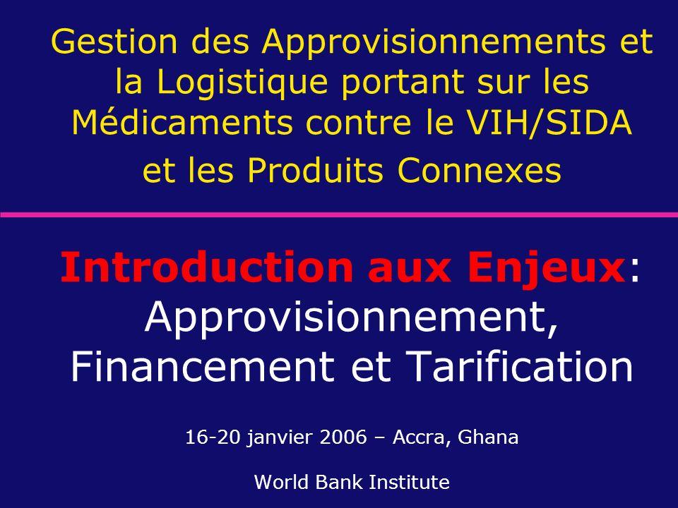 Gestion des Approvisionnements et la Logistique portant sur les Médicaments contre le VIH/SIDA et les Produits Connexes Introduction aux Enjeux: Approvisionnement, Financement et Tarification 16-20 janvier 2006 – Accra, Ghana World Bank Institute