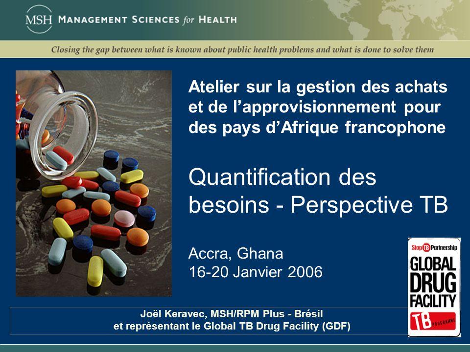 Atelier sur la gestion des achats et de l'approvisionnement pour des pays d'Afrique francophone Quantification des besoins - Perspective TB Accra, Ghana 16-20 Janvier 2006