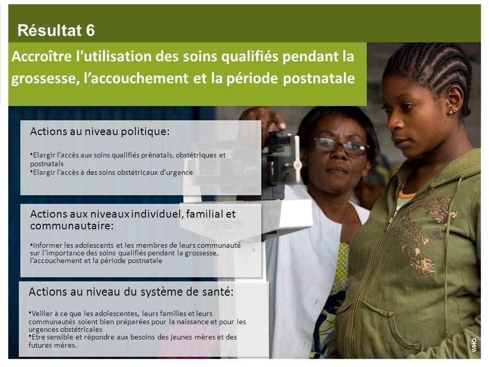 Résultat 6Accroître l utilisation des soins qualifiés pendant la grossesse, l'accouchement et la période postnatale.