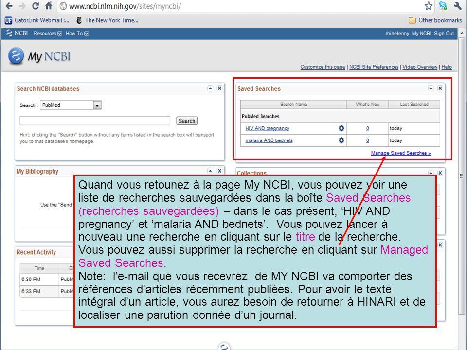 Quand vous retounez à la page My NCBI, vous pouvez voir une liste de recherches sauvegardées dans la boîte Saved Searches (recherches sauvegardées) – dans le cas présent, 'HIV AND pregnancy' et 'malaria AND bednets'. Vous pouvez lancer à nouveau une recherche en cliquant sur le titre de la recherche. Vous pouvez aussi supprimer la recherche en cliquant sur Managed Saved Searches.