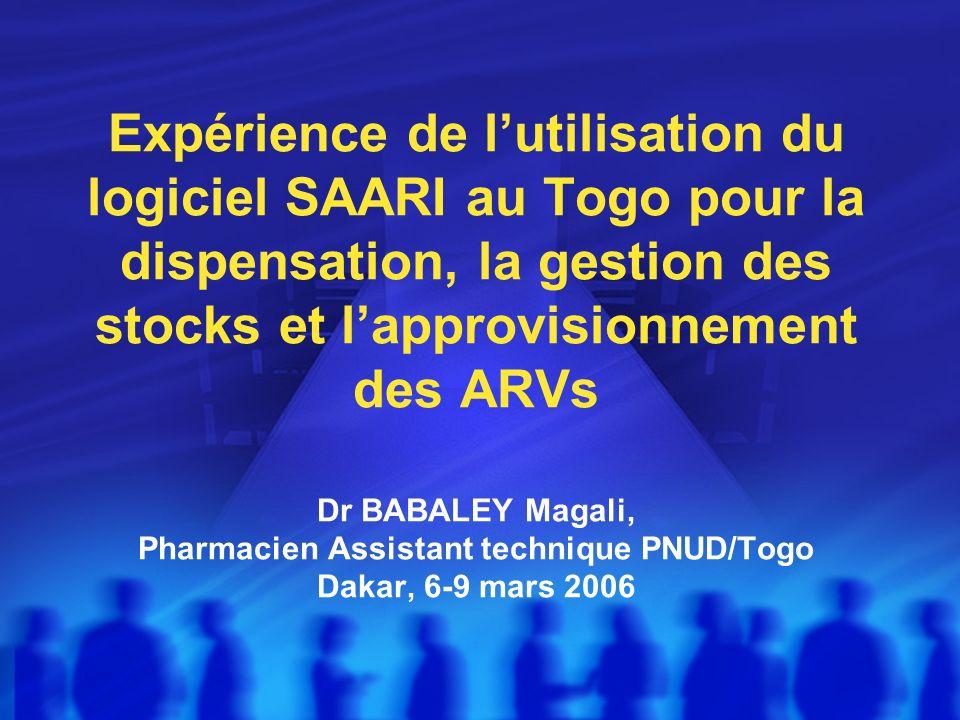 Expérience de l'utilisation du logiciel SAARI au Togo pour la dispensation, la gestion des stocks et l'approvisionnement des ARVs Dr BABALEY Magali, Pharmacien Assistant technique PNUD/Togo Dakar, 6-9 mars 2006