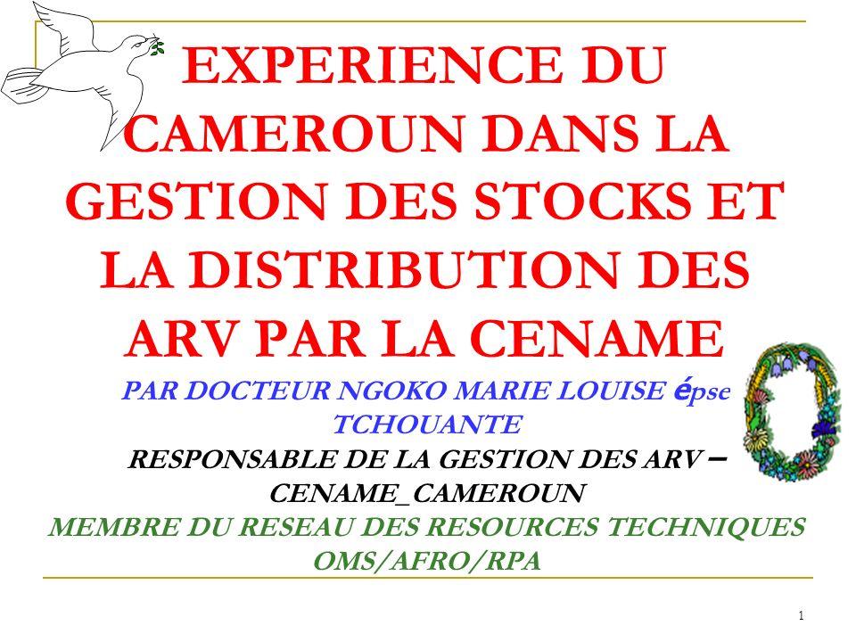 EXPERIENCE DU CAMEROUN DANS LA GESTION DES STOCKS ET LA DISTRIBUTION DES ARV PAR LA CENAME PAR DOCTEUR NGOKO MARIE LOUISE épse TCHOUANTE RESPONSABLE DE LA GESTION DES ARV – CENAME_CAMEROUN MEMBRE DU RESEAU DES RESOURCES TECHNIQUES OMS/AFRO/RPA