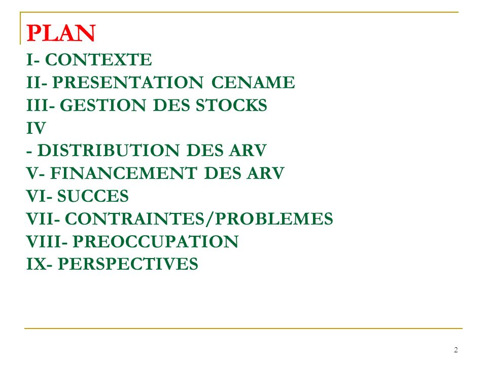 PLAN I- CONTEXTE II- PRESENTATION CENAME III- GESTION DES STOCKS IV - DISTRIBUTION DES ARV V- FINANCEMENT DES ARV VI- SUCCES VII- CONTRAINTES/PROBLEMES VIII- PREOCCUPATION IX- PERSPECTIVES