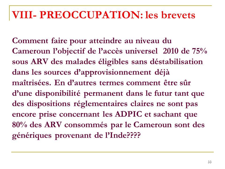 VIII- PREOCCUPATION: les brevets Comment faire pour atteindre au niveau du Cameroun l'objectif de l'accès universel 2010 de 75% sous ARV des malades éligibles sans déstabilisation dans les sources d'approvisionnement déjà maîtrisées.