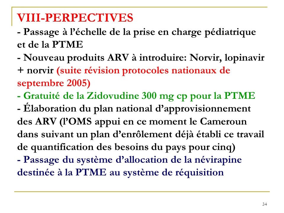 VIII-PERPECTIVES - Passage à l'échelle de la prise en charge pédiatrique et de la PTME - Nouveau produits ARV à introduire: Norvir, lopinavir + norvir (suite révision protocoles nationaux de septembre 2005) - Gratuité de la Zidovudine 300 mg cp pour la PTME - Élaboration du plan national d'approvisionnement des ARV (l'OMS appui en ce moment le Cameroun dans suivant un plan d'enrôlement déjà établi ce travail de quantification des besoins du pays pour cinq) - Passage du système d'allocation de la névirapine destinée à la PTME au système de réquisition