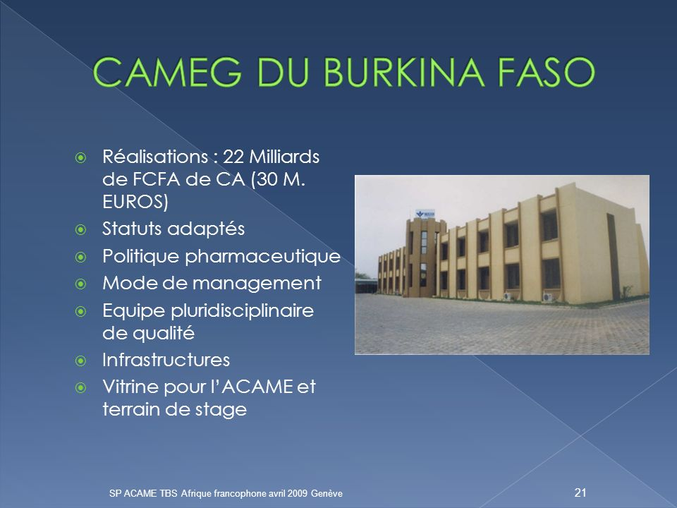 CAMEG DU BURKINA FASO Réalisations : 22 Milliards de FCFA de CA (30 M. EUROS) Statuts adaptés. Politique pharmaceutique.