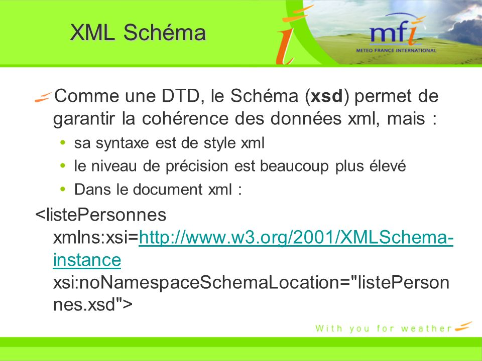 XML Schéma Comme une DTD, le Schéma (xsd) permet de garantir la cohérence des données xml, mais : sa syntaxe est de style xml.
