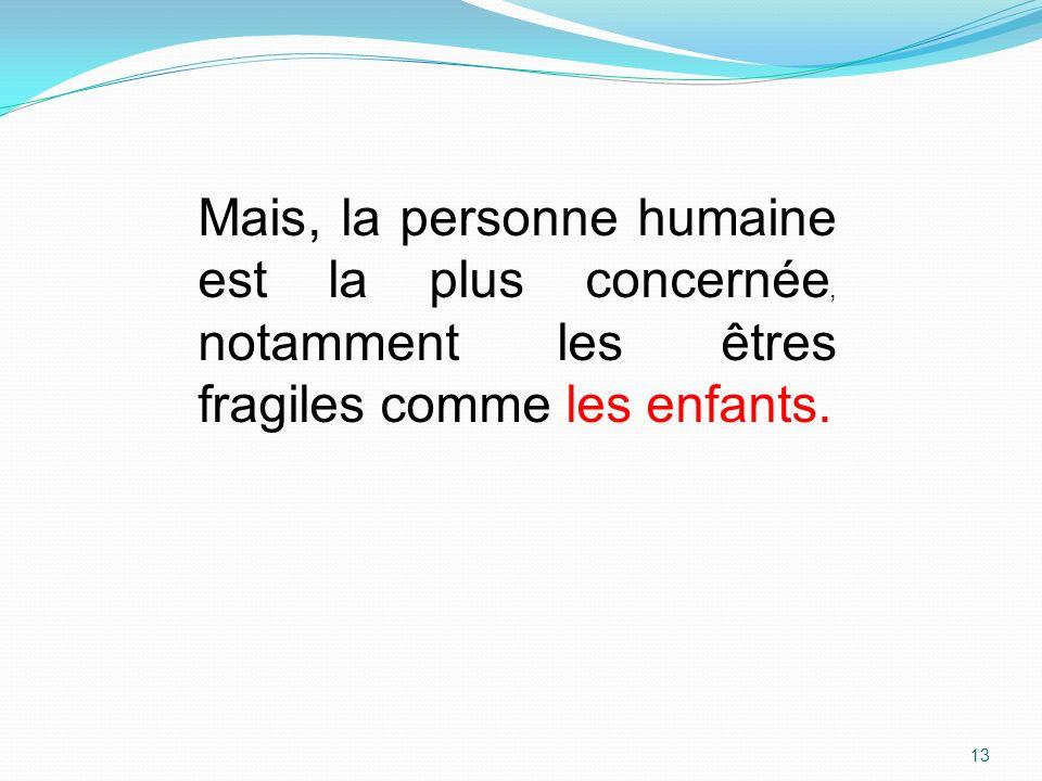 Mais, la personne humaine est la plus concernée, notamment les êtres fragiles comme les enfants.